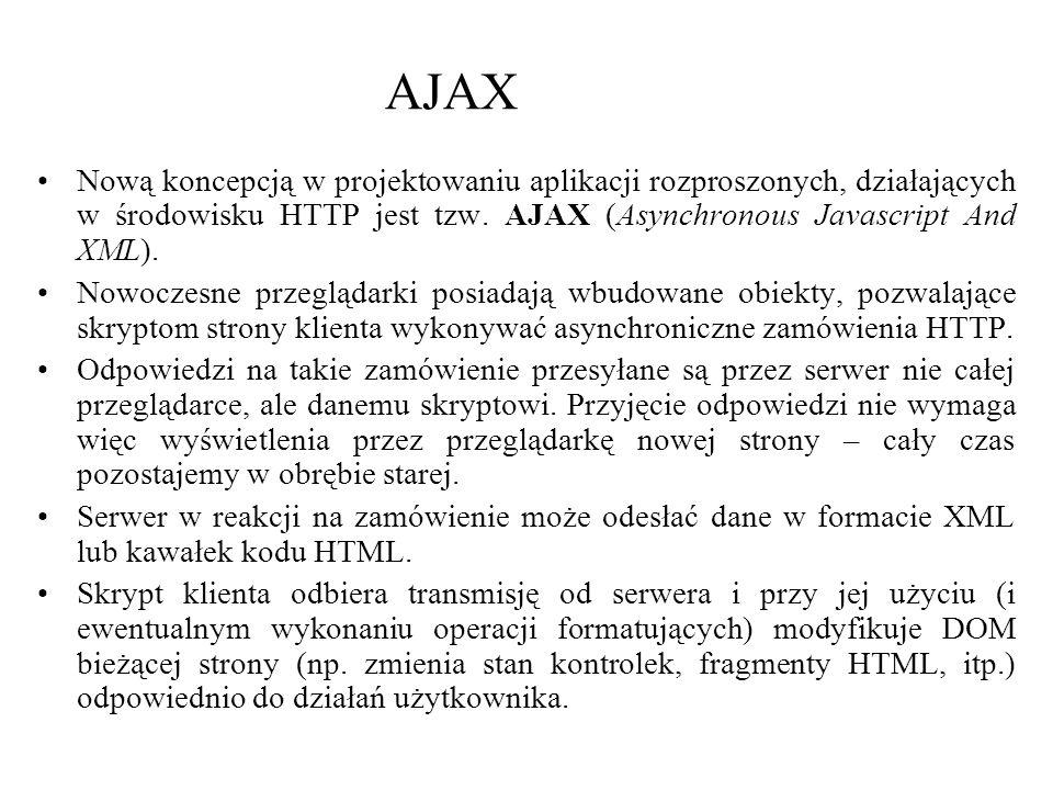 AJAX Nową koncepcją w projektowaniu aplikacji rozproszonych, działających w środowisku HTTP jest tzw. AJAX (Asynchronous Javascript And XML).