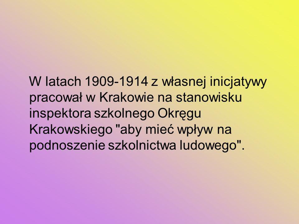 W latach 1909-1914 z własnej inicjatywy pracował w Krakowie na stanowisku inspektora szkolnego Okręgu Krakowskiego aby mieć wpływ na podnoszenie szkolnictwa ludowego .