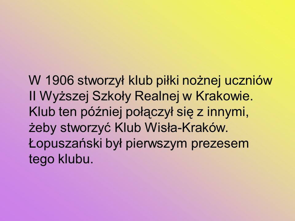 W 1906 stworzył klub piłki nożnej uczniów II Wyższej Szkoły Realnej w Krakowie.