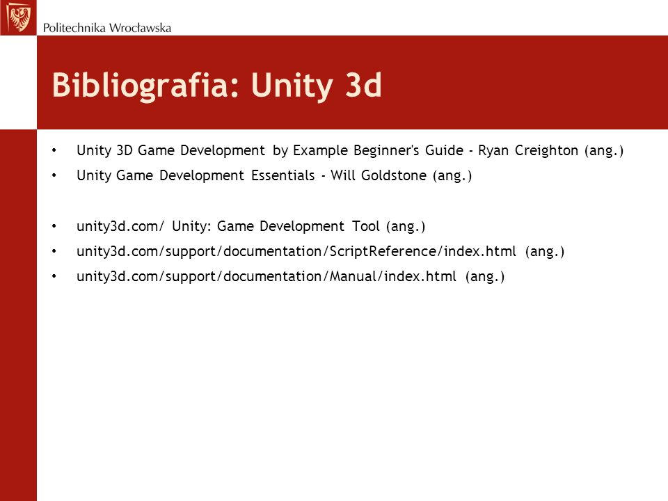 Bibliografia: Unity 3dUnity 3D Game Development by Example Beginner s Guide - Ryan Creighton (ang.)