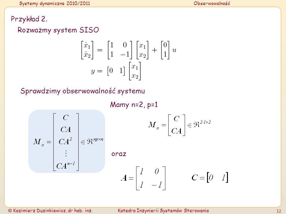 Przykład 2. Rozważmy system SISO Sprawdzimy obserwowalność systemu Mamy n=2, p=1 oraz