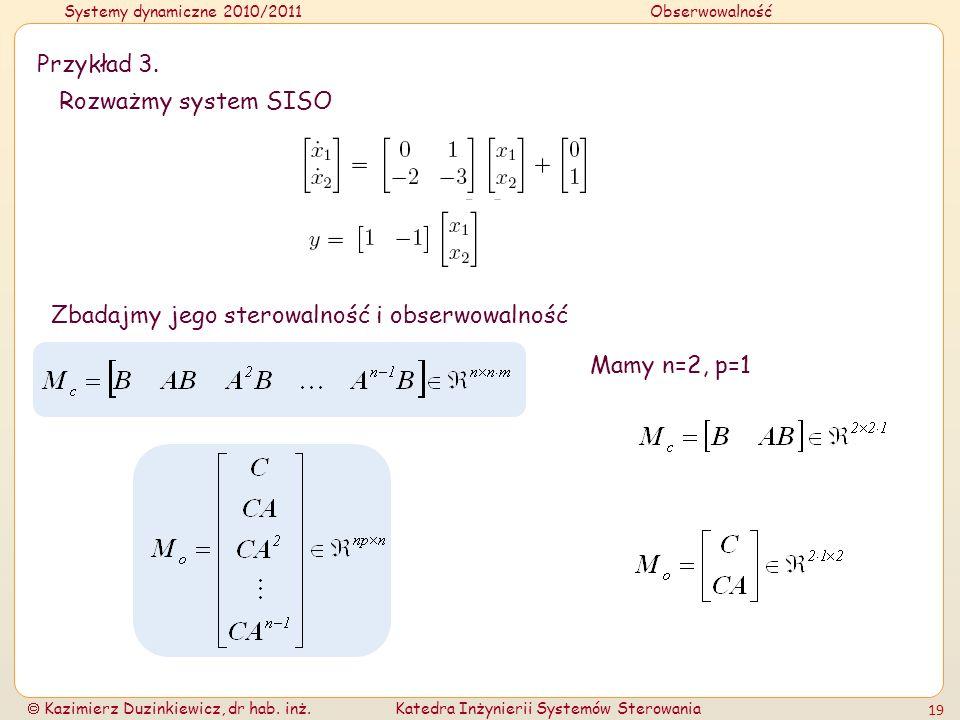 Przykład 3. Rozważmy system SISO Zbadajmy jego sterowalność i obserwowalność Mamy n=2, p=1