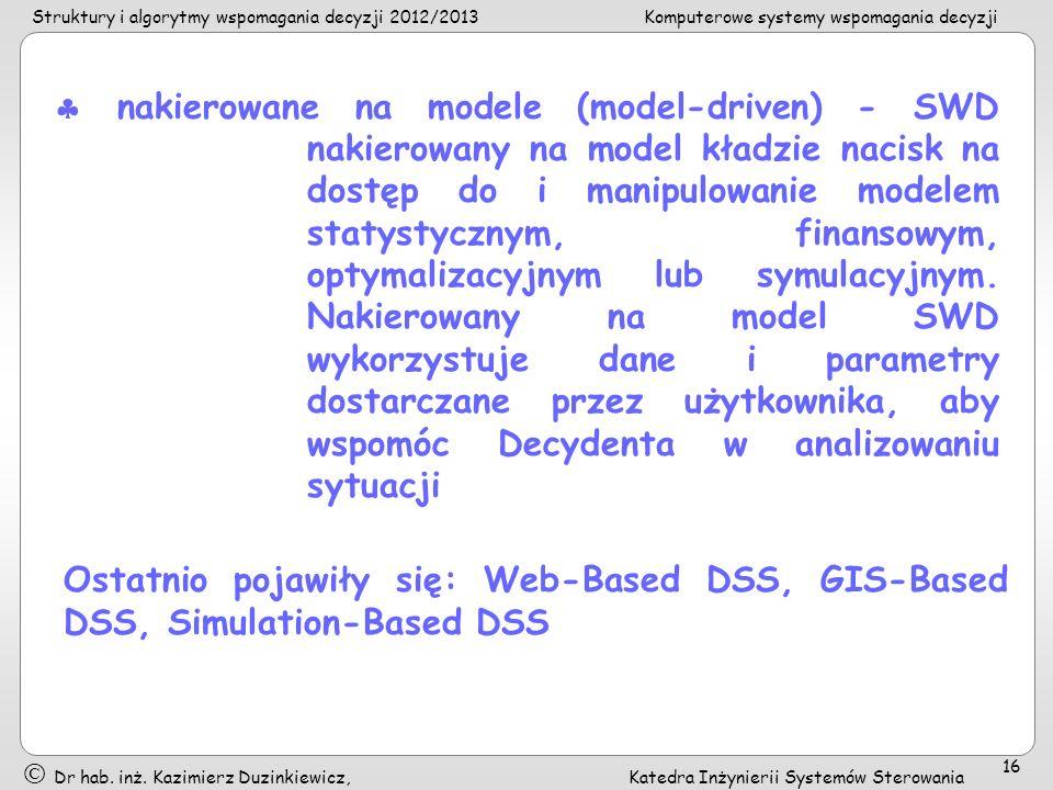  nakierowane na modele (model-driven) - SWD nakierowany na model kładzie nacisk na dostęp do i manipulowanie modelem statystycznym, finansowym, optymalizacyjnym lub symulacyjnym. Nakierowany na model SWD wykorzystuje dane i parametry dostarczane przez użytkownika, aby wspomóc Decydenta w analizowaniu sytuacji