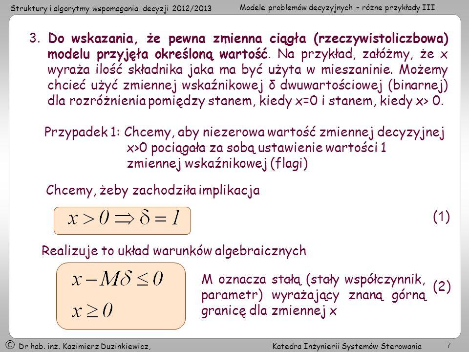 3. Do wskazania, że pewna zmienna ciągła (rzeczywistoliczbowa) modelu przyjęła określoną wartość. Na przykład, załóżmy, że x wyraża ilość składnika jaka ma być użyta w mieszaninie. Możemy chcieć użyć zmiennej wskaźnikowej δ dwuwartościowej (binarnej) dla rozróżnienia pomiędzy stanem, kiedy x=0 i stanem, kiedy x> 0.