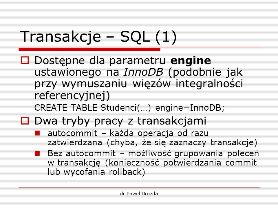 Transakcje – SQL (1) Dostępne dla parametru engine ustawionego na InnoDB (podobnie jak przy wymuszaniu więzów integralności referencyjnej)