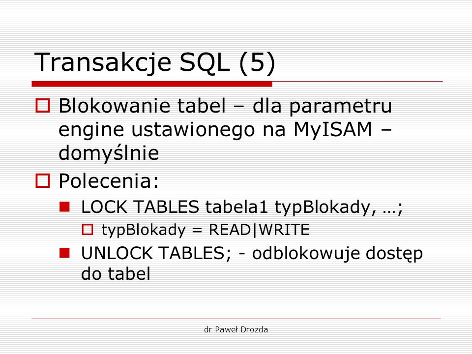 Transakcje SQL (5) Blokowanie tabel – dla parametru engine ustawionego na MyISAM – domyślnie. Polecenia: