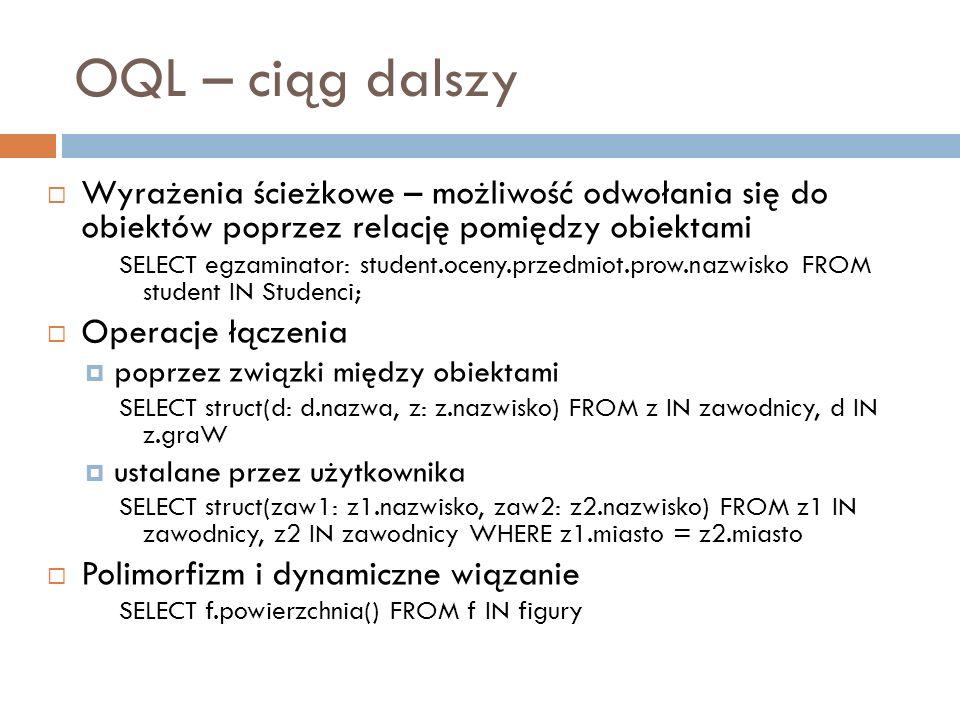 OQL – ciąg dalszy Wyrażenia ścieżkowe – możliwość odwołania się do obiektów poprzez relację pomiędzy obiektami.