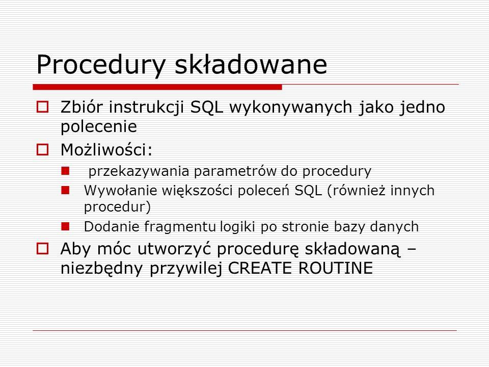 Procedury składowane Zbiór instrukcji SQL wykonywanych jako jedno polecenie. Możliwości: przekazywania parametrów do procedury.