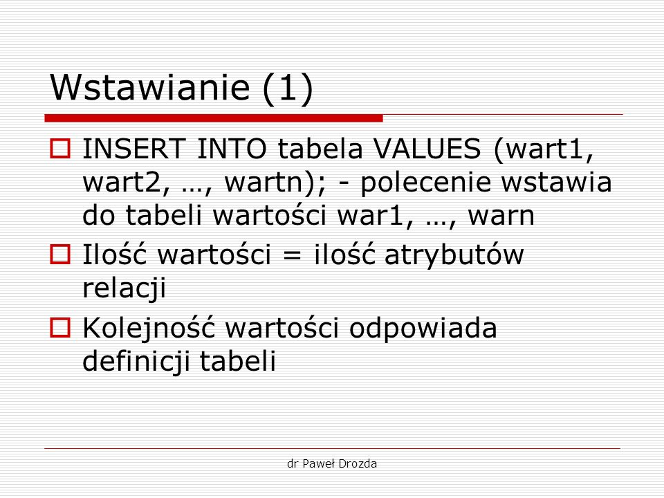 Wstawianie (1)INSERT INTO tabela VALUES (wart1, wart2, …, wartn); - polecenie wstawia do tabeli wartości war1, …, warn.