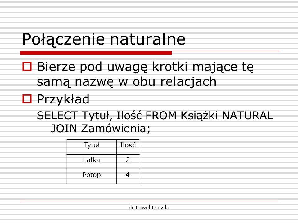 Połączenie naturalne Bierze pod uwagę krotki mające tę samą nazwę w obu relacjach. Przykład.