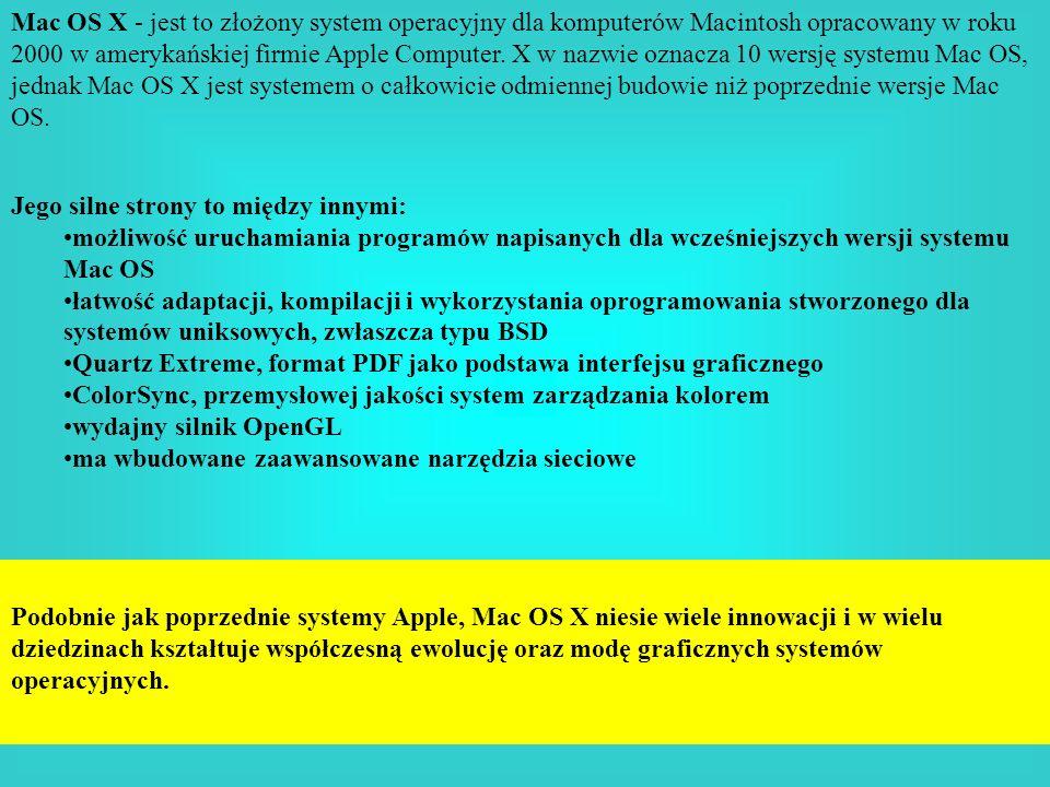 Mac OS X - jest to złożony system operacyjny dla komputerów Macintosh opracowany w roku 2000 w amerykańskiej firmie Apple Computer. X w nazwie oznacza 10 wersję systemu Mac OS, jednak Mac OS X jest systemem o całkowicie odmiennej budowie niż poprzednie wersje Mac OS.
