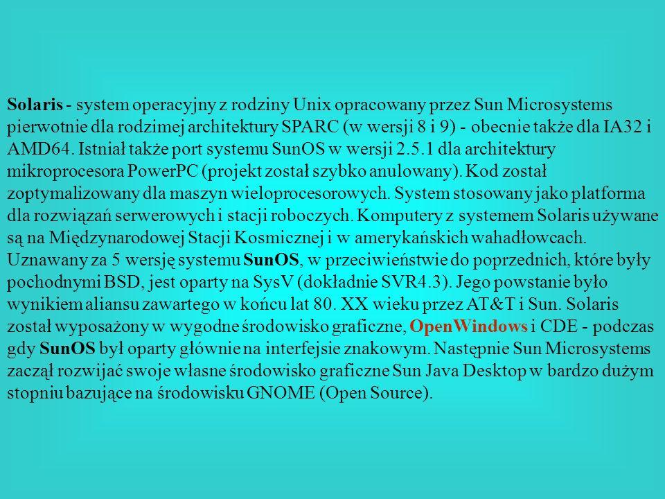 Solaris - system operacyjny z rodziny Unix opracowany przez Sun Microsystems pierwotnie dla rodzimej architektury SPARC (w wersji 8 i 9) - obecnie także dla IA32 i AMD64. Istniał także port systemu SunOS w wersji 2.5.1 dla architektury mikroprocesora PowerPC (projekt został szybko anulowany). Kod został zoptymalizowany dla maszyn wieloprocesorowych. System stosowany jako platforma dla rozwiązań serwerowych i stacji roboczych. Komputery z systemem Solaris używane są na Międzynarodowej Stacji Kosmicznej i w amerykańskich wahadłowcach.
