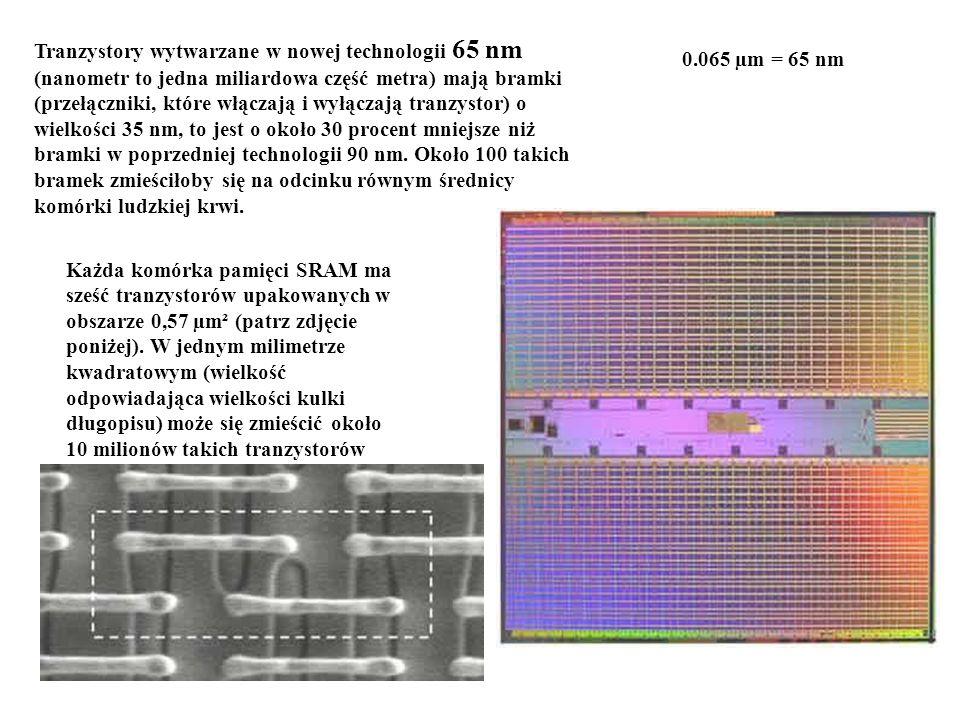 Tranzystory wytwarzane w nowej technologii 65 nm (nanometr to jedna miliardowa część metra) mają bramki (przełączniki, które włączają i wyłączają tranzystor) o wielkości 35 nm, to jest o około 30 procent mniejsze niż bramki w poprzedniej technologii 90 nm. Około 100 takich bramek zmieściłoby się na odcinku równym średnicy komórki ludzkiej krwi.