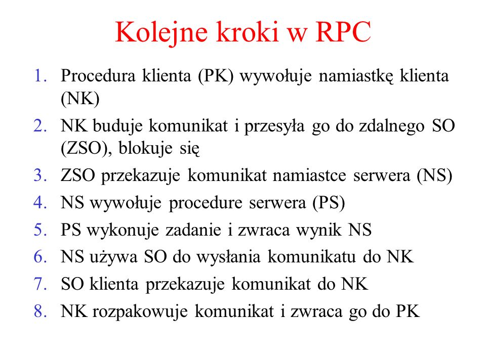 Kolejne kroki w RPC Procedura klienta (PK) wywołuje namiastkę klienta (NK) NK buduje komunikat i przesyła go do zdalnego SO (ZSO), blokuje się.