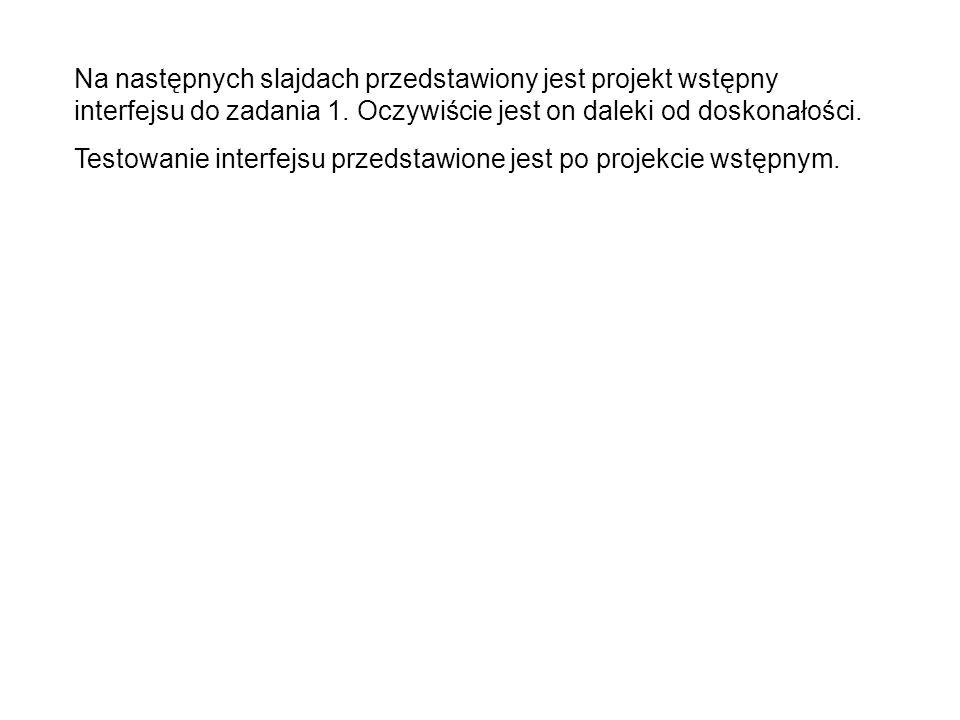 Na następnych slajdach przedstawiony jest projekt wstępny interfejsu do zadania 1. Oczywiście jest on daleki od doskonałości.