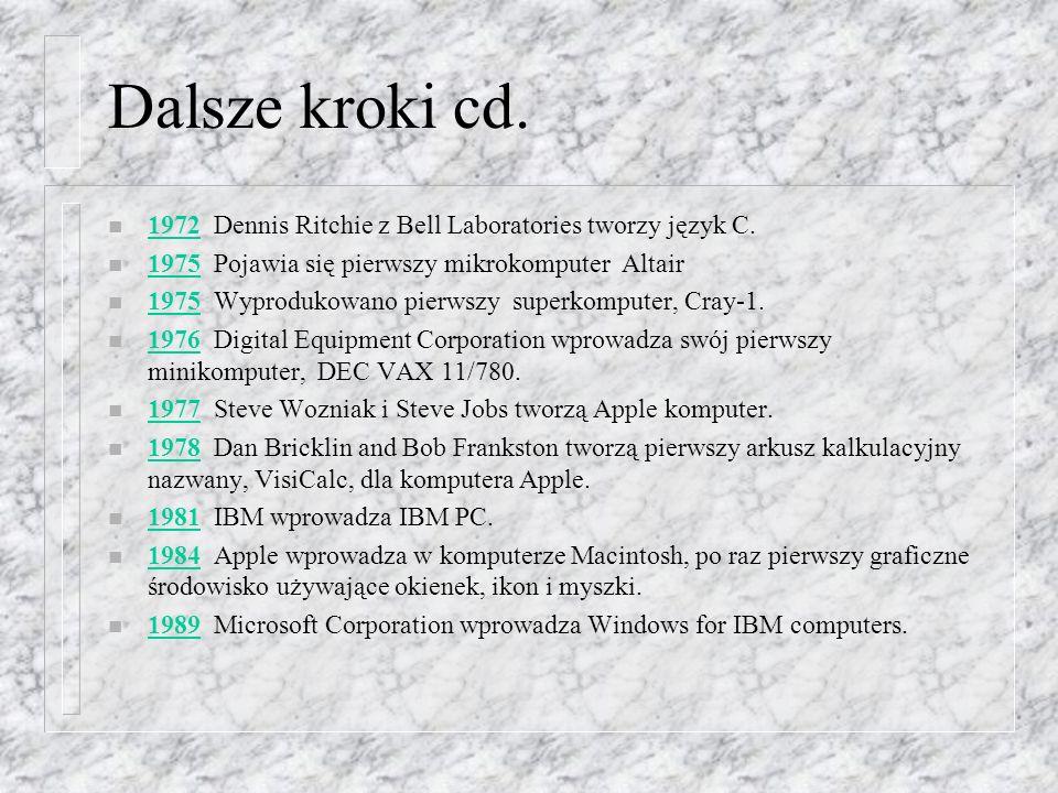 Dalsze kroki cd.1972 Dennis Ritchie z Bell Laboratories tworzy język C. 1975 Pojawia się pierwszy mikrokomputer Altair.
