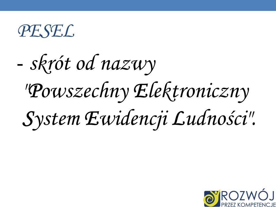 PESEL - skrót od nazwy Powszechny Elektroniczny System Ewidencji Ludności .