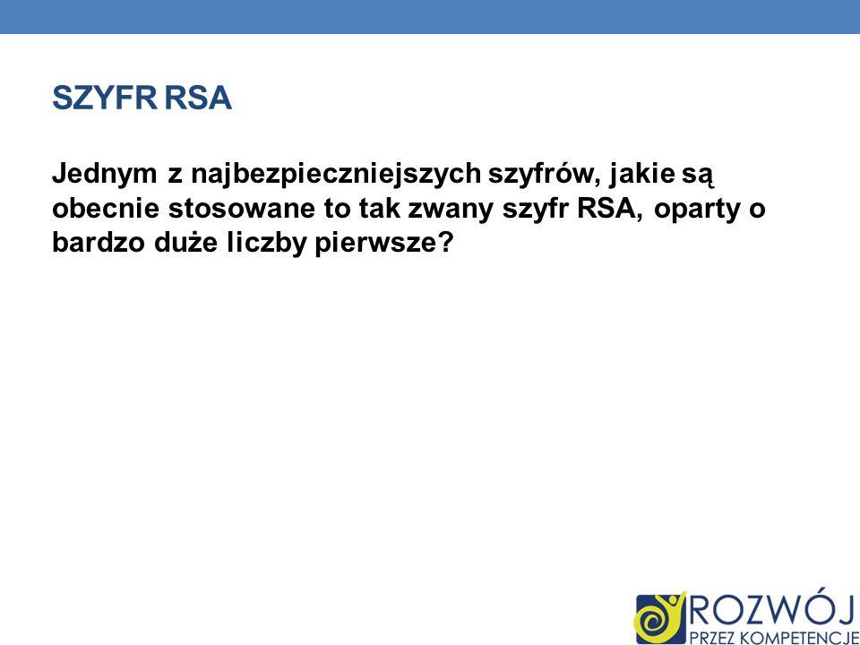 Szyfr RSA Jednym z najbezpieczniejszych szyfrów, jakie są obecnie stosowane to tak zwany szyfr RSA, oparty o bardzo duże liczby pierwsze
