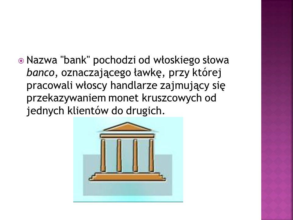 Nazwa bank pochodzi od włoskiego słowa banco, oznaczającego ławkę, przy której pracowali włoscy handlarze zajmujący się przekazywaniem monet kruszcowych od jednych klientów do drugich.