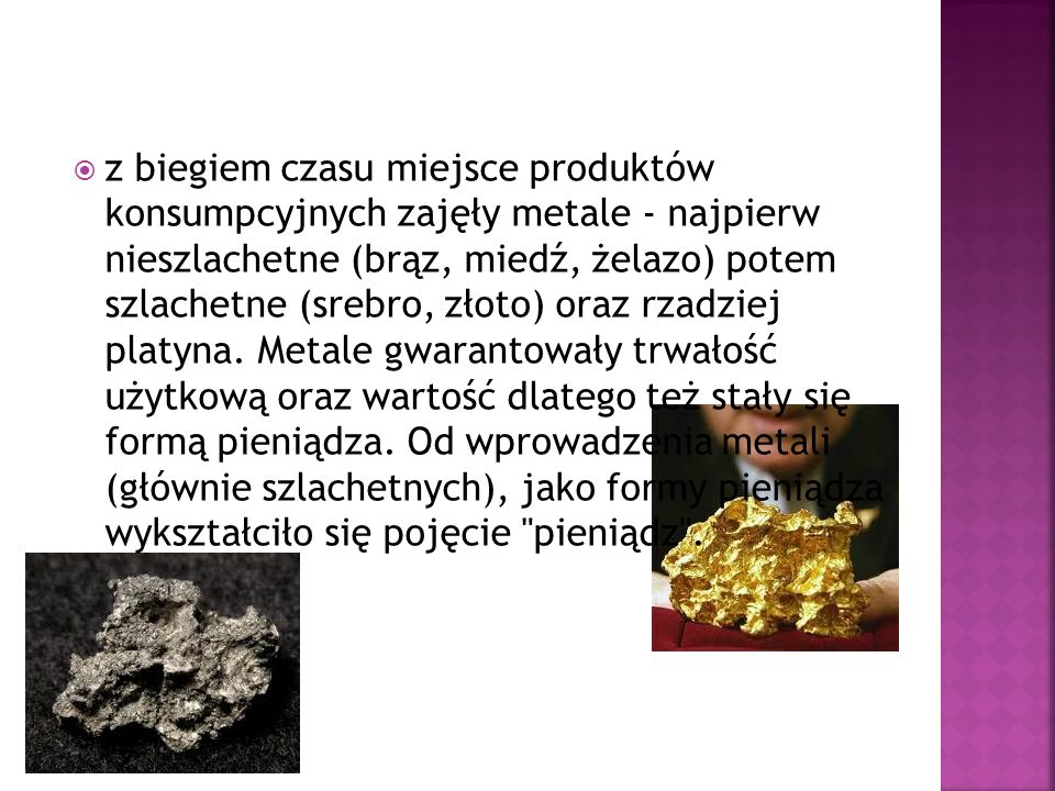 z biegiem czasu miejsce produktów konsumpcyjnych zajęły metale - najpierw nieszlachetne (brąz, miedź, żelazo) potem szlachetne (srebro, złoto) oraz rzadziej platyna.