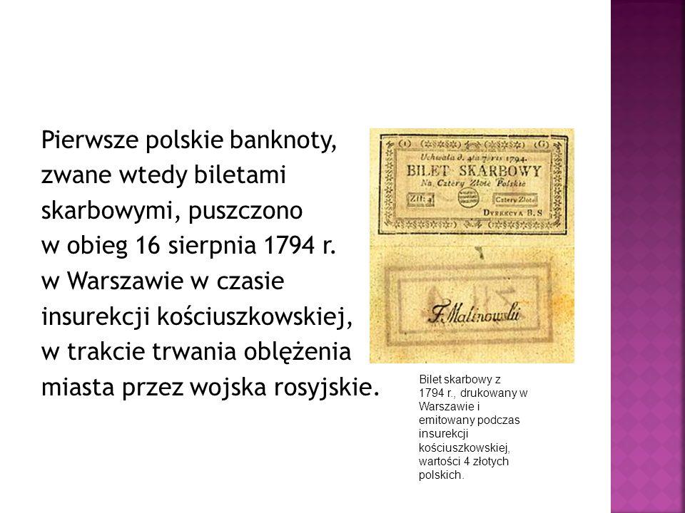 Pierwsze polskie banknoty, zwane wtedy biletami skarbowymi, puszczono w obieg 16 sierpnia 1794 r. w Warszawie w czasie insurekcji kościuszkowskiej, w trakcie trwania oblężenia miasta przez wojska rosyjskie.