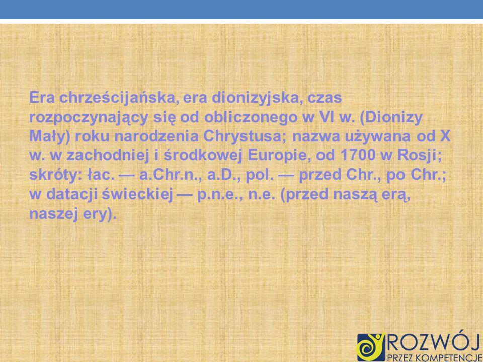 Era chrześcijańska, era dionizyjska, czas rozpoczynający się od obliczonego w VI w. (Dionizy Mały) roku narodzenia Chrystusa; nazwa używana od X w. w zachodniej i środkowej Europie, od 1700 w Rosji; skróty: łac. — a.Chr.n., a.D., pol. — przed Chr., po Chr.; w datacji świeckiej — p.n.e., n.e. (przed naszą erą, naszej ery).