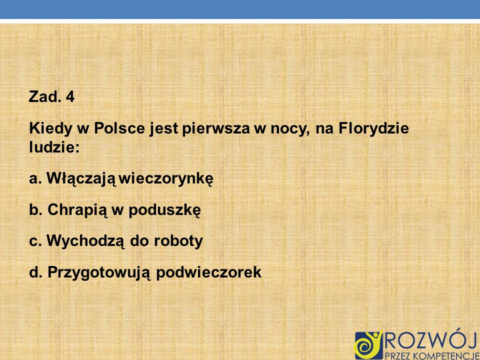 Zad. 4Kiedy w Polsce jest pierwsza w nocy, na Florydzie ludzie: a. Włączają wieczorynkę. b. Chrapią w poduszkę.