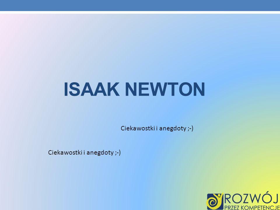 Isaak Newton Ciekawostki i anegdoty ;-) Ciekawostki i anegdoty ;-)