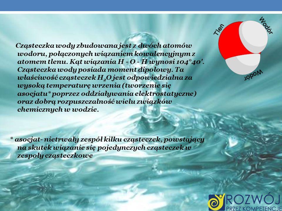 Cząsteczka wody zbudowana jest z dwóch atomów wodoru, połączonych wiązaniem kowalencyjnym z atomem tlenu. Kąt wiązania H - O - H wynosi 104°40 . Cząsteczka wody posiada moment dipolowy. Ta właściwość cząsteczek H2O jest odpowiedzialna za wysoką temperaturę wrzenia (tworzenie się asocjatu* poprzez oddziaływania elektrostatyczne) oraz dobrą rozpuszczalność wielu związków chemicznych w wodzie.