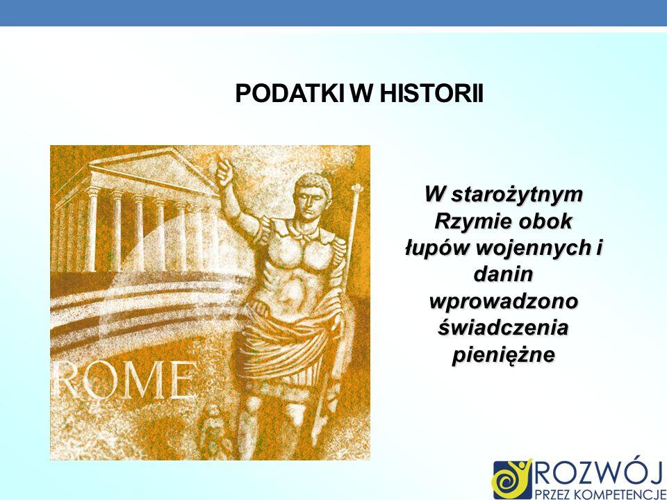 PODATKI W HISTORII W starożytnym Rzymie obok łupów wojennych i danin wprowadzono świadczenia pieniężne.