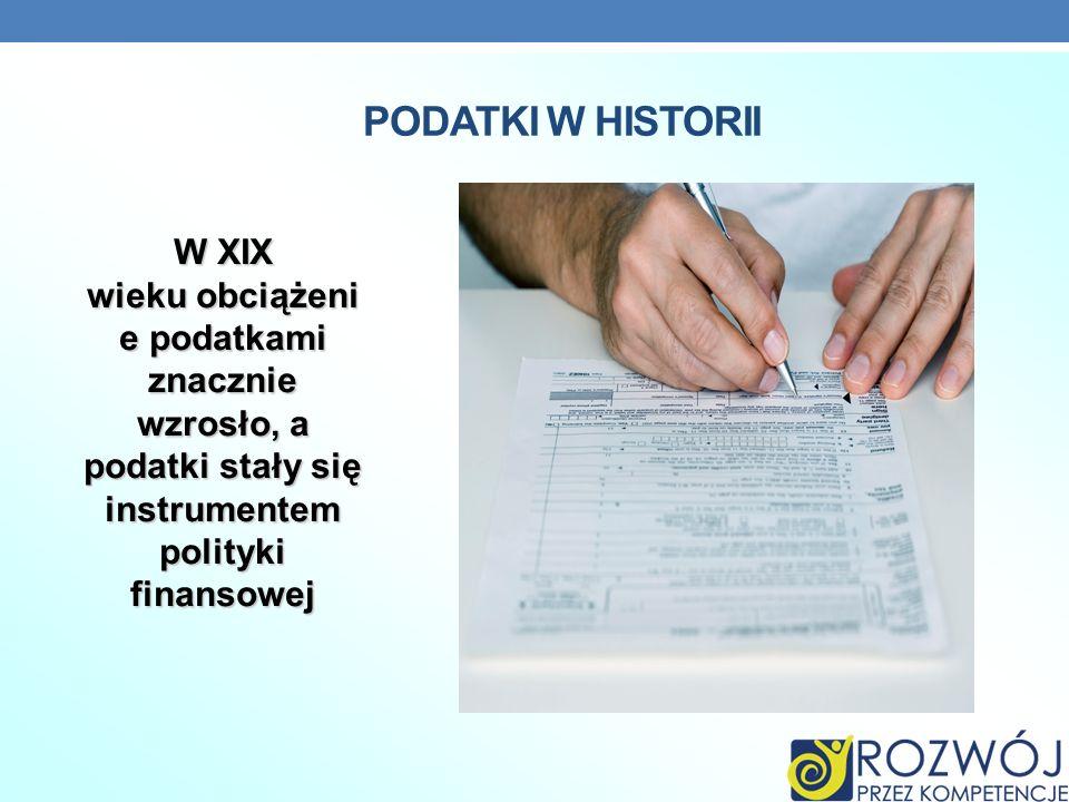 PODATKI W HISTORII W XIX wieku obciążeni e podatkami znacznie wzrosło, a podatki stały się instrumentem polityki finansowej.