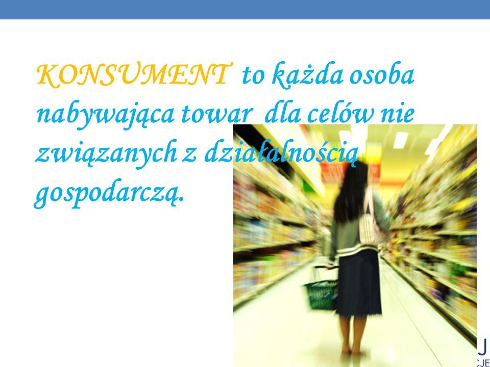 KONSUMENT to każda osoba nabywająca towar dla celów nie związanych z działalnością gospodarczą.