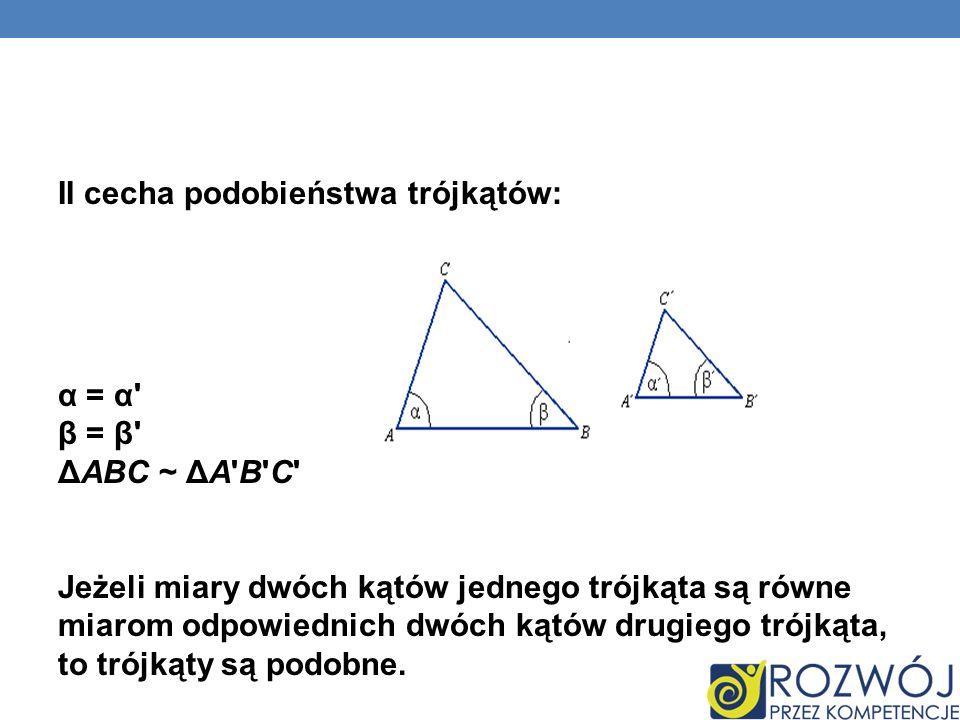II cecha podobieństwa trójkątów: α = α β = β ΔABC ~ ΔA B C Jeżeli miary dwóch kątów jednego trójkąta są równe miarom odpowiednich dwóch kątów drugiego trójkąta, to trójkąty są podobne.