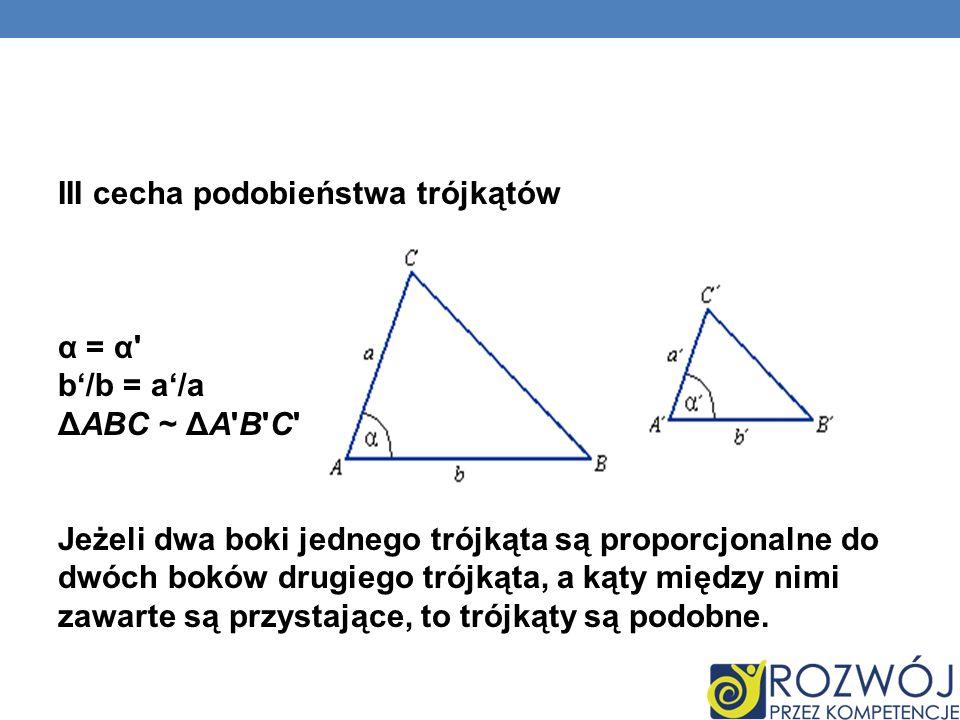 III cecha podobieństwa trójkątów α = α b'/b = a'/a ΔABC ~ ΔA B C Jeżeli dwa boki jednego trójkąta są proporcjonalne do dwóch boków drugiego trójkąta, a kąty między nimi zawarte są przystające, to trójkąty są podobne.