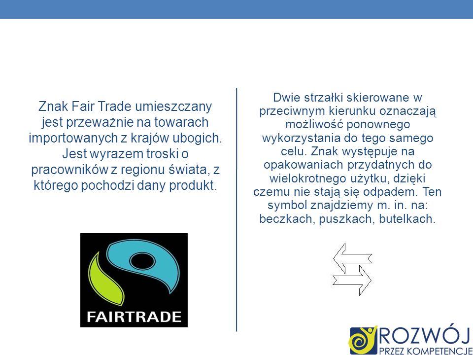 Znak Fair Trade umieszczany jest przeważnie na towarach importowanych z krajów ubogich. Jest wyrazem troski o pracowników z regionu świata, z którego pochodzi dany produkt.