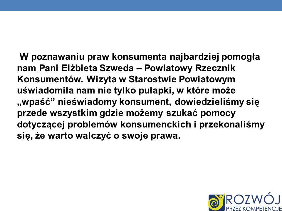 W poznawaniu praw konsumenta najbardziej pomogła nam Pani Elżbieta Szweda – Powiatowy Rzecznik Konsumentów.