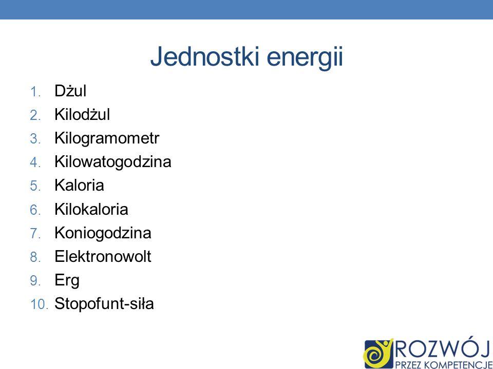 Jednostki energii Dżul Kilodżul Kilogramometr Kilowatogodzina Kaloria