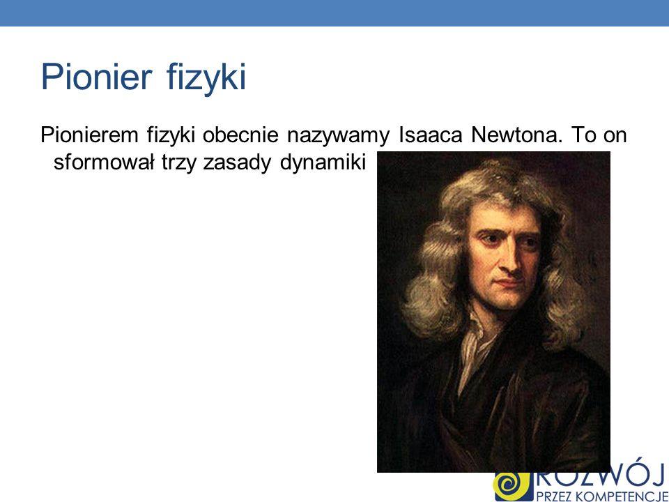 Pionier fizyki Pionierem fizyki obecnie nazywamy Isaaca Newtona.