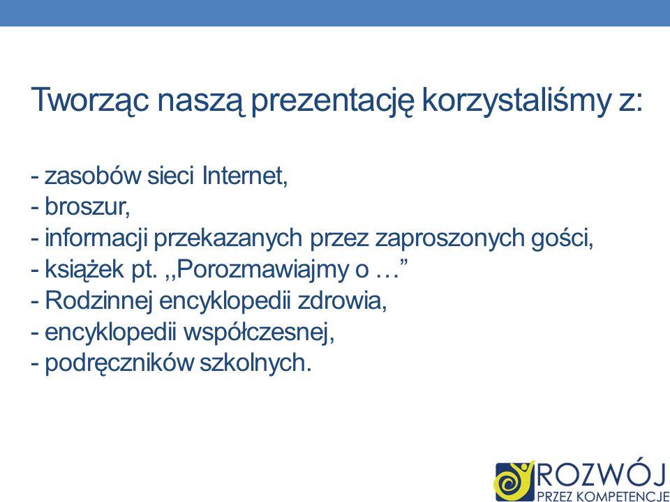 Tworząc naszą prezentację korzystaliśmy z: - zasobów sieci Internet, - broszur, - informacji przekazanych przez zaproszonych gości, - książek pt.