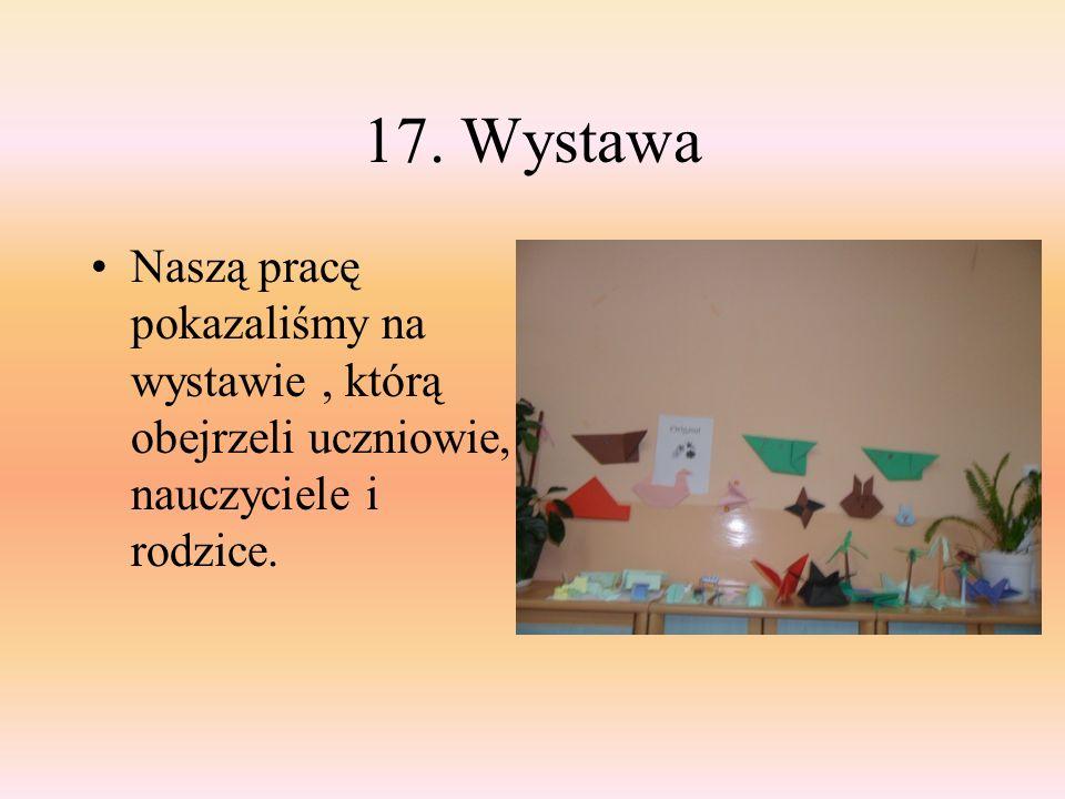 17. Wystawa Naszą pracę pokazaliśmy na wystawie , którą obejrzeli uczniowie, nauczyciele i rodzice.