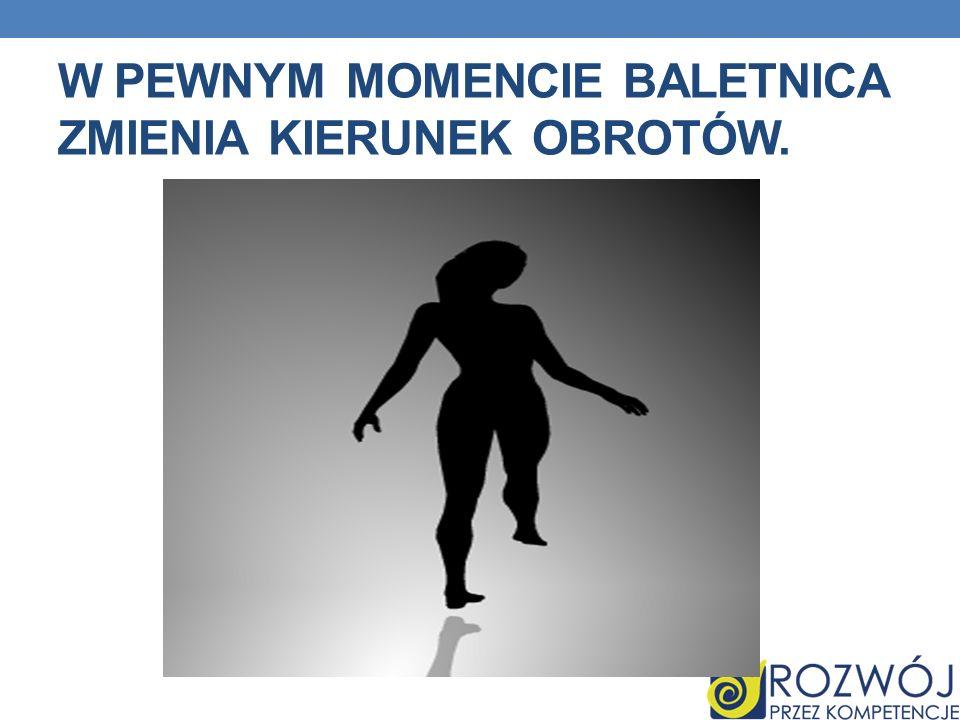 W pewnym momencie baletnica zmienia kierunek obrotów.