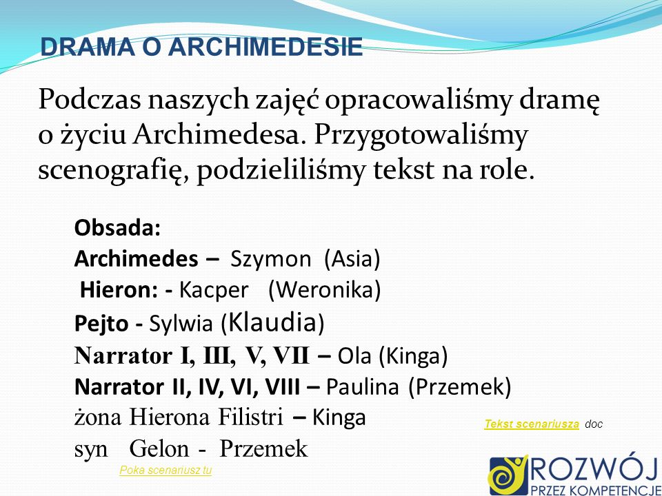 DRAMA O ARCHIMEDESIEPodczas naszych zajęć opracowaliśmy dramę o życiu Archimedesa. Przygotowaliśmy scenografię, podzieliliśmy tekst na role.