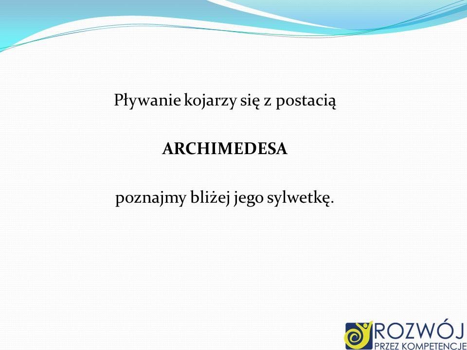 Pływanie kojarzy się z postacią ARCHIMEDESA