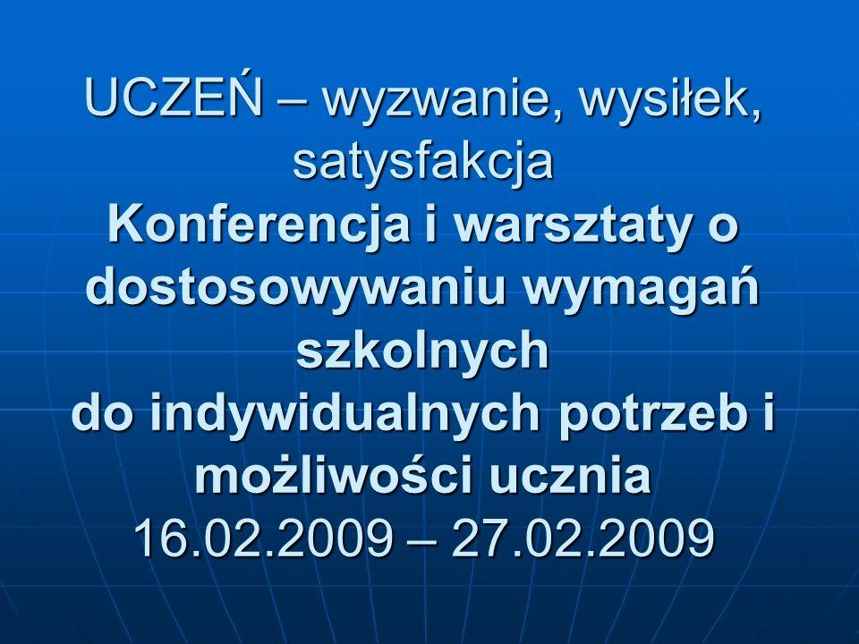 UCZEŃ – wyzwanie, wysiłek, satysfakcja Konferencja i warsztaty o dostosowywaniu wymagań szkolnych do indywidualnych potrzeb i możliwości ucznia 16.02.2009 – 27.02.2009