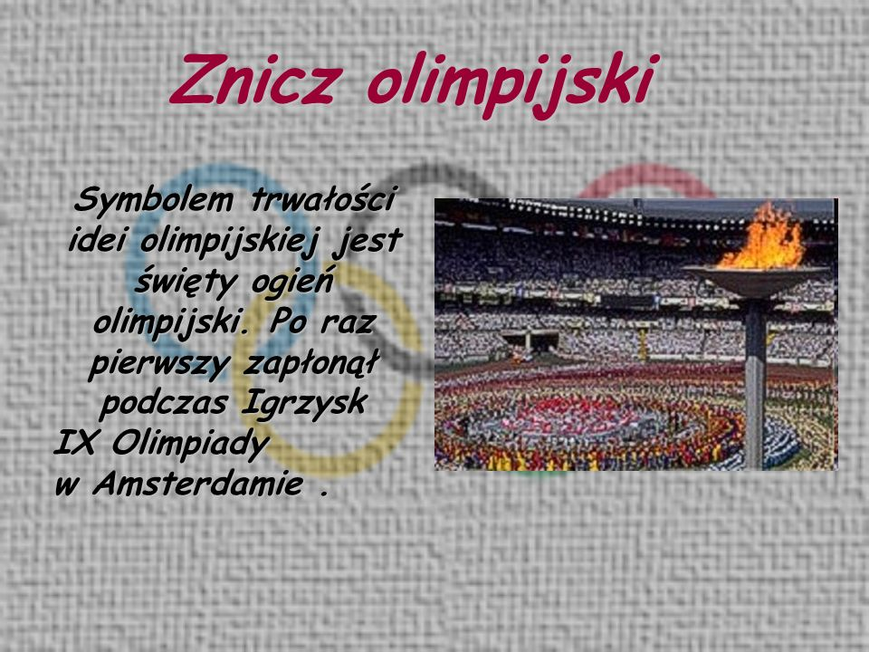 Znicz olimpijski Symbolem trwałości idei olimpijskiej jest święty ogień olimpijski. Po raz pierwszy zapłonął podczas Igrzysk.