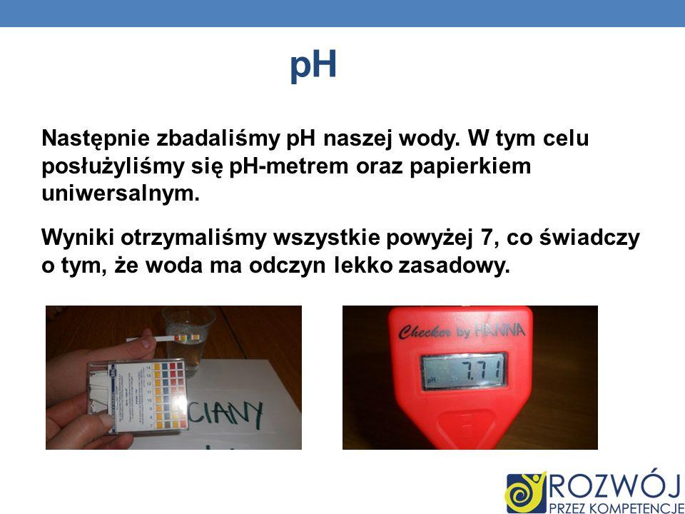 ph Następnie zbadaliśmy pH naszej wody. W tym celu posłużyliśmy się pH-metrem oraz papierkiem uniwersalnym.