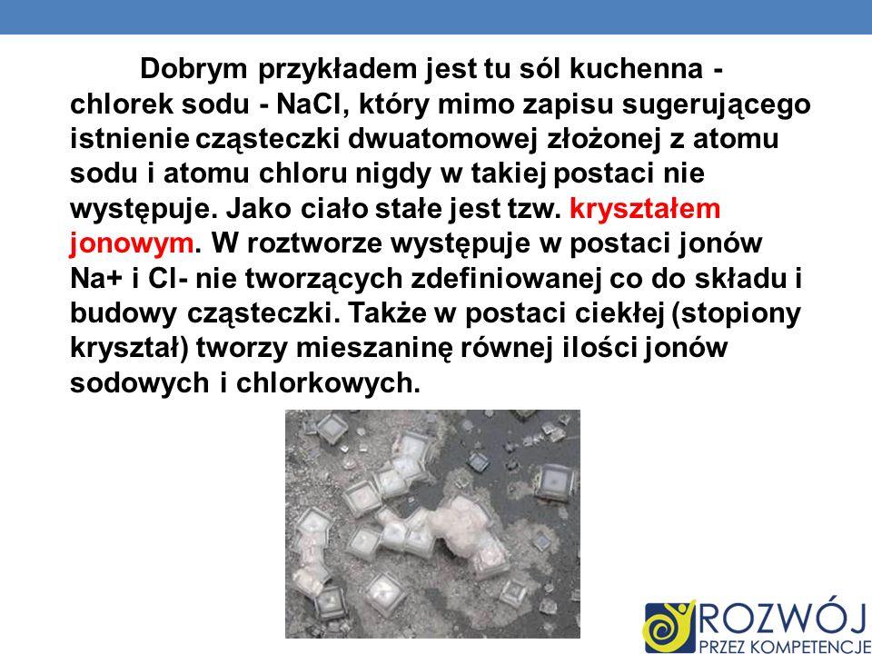 Dobrym przykładem jest tu sól kuchenna - chlorek sodu - NaCl, który mimo zapisu sugerującego istnienie cząsteczki dwuatomowej złożonej z atomu sodu i atomu chloru nigdy w takiej postaci nie występuje.