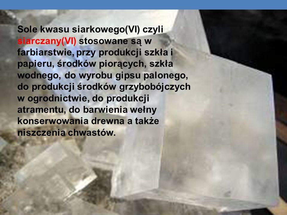 Sole kwasu siarkowego(VI) czyli siarczany(VI) stosowane są w farbiarstwie, przy produkcji szkła i papieru, środków piorących, szkła wodnego, do wyrobu gipsu palonego, do produkcji środków grzybobójczych w ogrodnictwie, do produkcji atramentu, do barwienia wełny konserwowania drewna a także niszczenia chwastów.