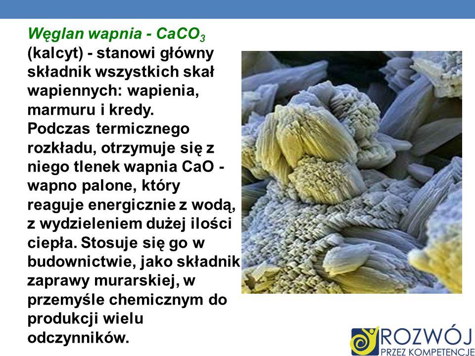 Węglan wapnia - CaCO3 (kalcyt) - stanowi główny składnik wszystkich skał wapiennych: wapienia, marmuru i kredy.