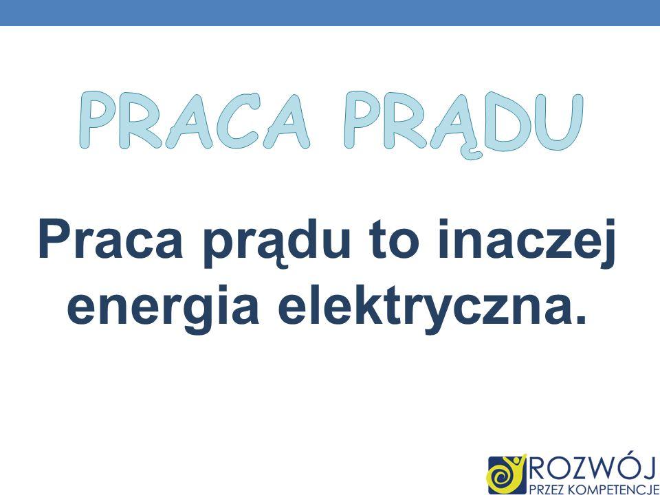 Praca prądu to inaczej energia elektryczna.